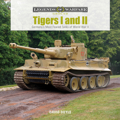 Tigers I and II: Germany's Most Feared Tanks of World War II (Legends of Warfare: Ground #14) Cover Image
