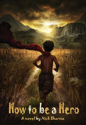 How to be a Hero: A Novel by Nick Sharma Cover Image