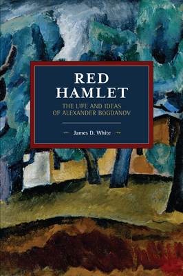 Red Hamlet: The Life and Ideas of Alexander Bogdanov (Historical Materialism) Cover Image