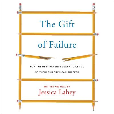 The Gift of Failure Lib/E: How the Best Parents Learn to Let Go So Their Children Can Succeed Cover Image
