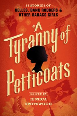 A Tyranny of Petticoats: 15 Stories of Belles, Bank Robbers & Other Badass Girls Cover Image