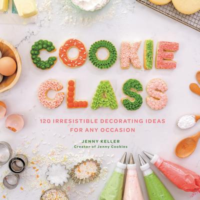 Cookie Class: 120 Irresistible Decorating Ideas for Any Occasion Cover Image