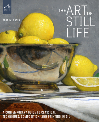The Art of Still Life: A Contemporary Guide to Classical Techniques, Composition, and Painting in Oil Cover Image