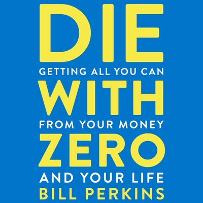 Die with Zero: Getting All You Can from Your Money and Your Life Cover Image