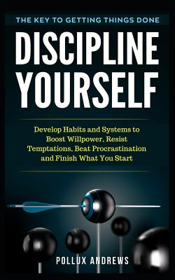 Discipline Yourself: Develop Habits and Systems to Boost Willpower, Resist Temptations, Beat Procrastination and Finish What You Start: The Cover Image