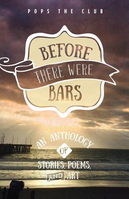 Before There Were Bars: An Anthology of Stories, Poems, and Art (Pops the Club Anthologies #3) Cover Image