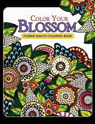 Color Your Blossom Flower Adults Coloring Book: Adult Coloring Books Flowers Patterns for Relaxation Cover Image