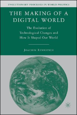 The Making of a Digital World: The Evolution of Technological Change and How It Shaped Our World (Evolutionary Processes in World Politics) Cover Image