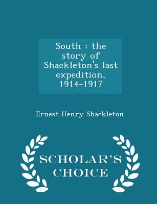South: The Story of Shackleton's Last Expedition, 1914-1917 - Scholar's Choice Edition Cover Image