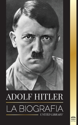 Adolf Hitler: La biografía - La vida y la muerte, la Alemania nazi y el auge y la caída del Tercer Reich (Historia) Cover Image
