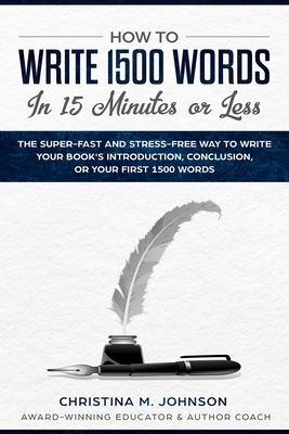How to Write 1500 Words in 15 Minutes or Less: The Super-Fast And Stress Way To Write Your Book's Introduction, Conclusion, Or Your First 1500 Words Cover Image