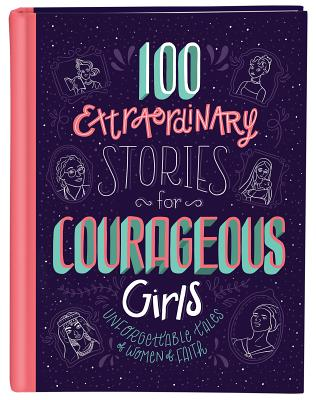 100 Extraordinary Stories for Courageous Girls: Unforgettable Tales of Women of Faith Cover Image