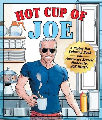 Hot Cup of Joe: A Piping Hot Coloring Book with America's Sexiest Moderate, Joe Biden— a Satirical Coloring Book for Adults Cover Image