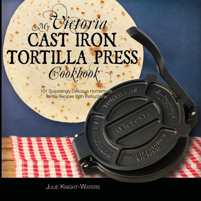 My Victoria Cast Iron Tortilla Press Cookbook (Ed 2): 101 Surprisingly Delicious Homemade Tortilla Recipes with Instructions (Victoria Cast Iron Torti Cover Image