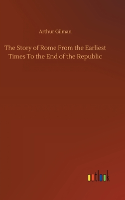 The Story of Rome From the Earliest Times To the End of the Republic Cover Image