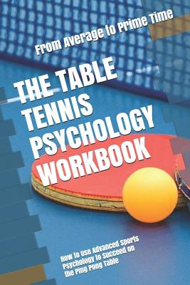 The Table Tennis Psychology Workbook: How to Use Advanced Sports Psychology to Succeed on the Ping Pong Table Cover Image