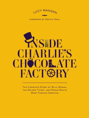 Inside Charlie's Chocolate Factory: The Complete Story of Willy Wonka, the Golden Ticket, and Roald Dahl's Most Famous Creation Cover Image