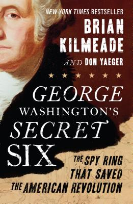 George Washington's Secret Six: The Spy Ring That Saved the American Revolution Cover Image