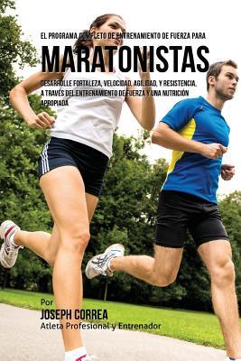 El Programa Completo de Entrenamiento de Fuerza para Maratonistas: Desarrolle fortaleza, velocidad, agilidad, y resistencia, a traves del entrenamient Cover Image