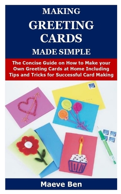 Making Greeting Cards Made Simple: The Concise Guide on How to Make your Own Greeting Cards at Home Including Tips and Tricks for Successful Card Maki Cover Image