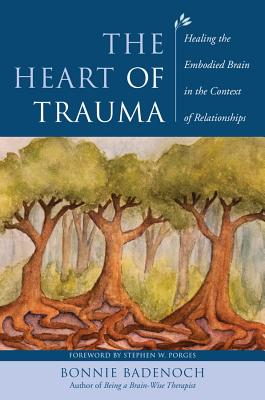 The Heart of Trauma: Healing the Embodied Brain in the Context of Relationships (Norton Series on Interpersonal Neurobiology) Cover Image