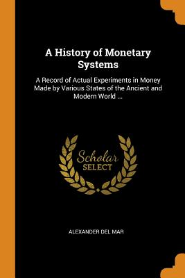 A History of Monetary Systems: A Record of Actual Experiments in Money Made by Various States of the Ancient and Modern World ... Cover Image