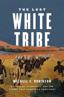 The Lost White Tribe: Explorers, Scientists, and the Theory That Changed a Continent Cover Image