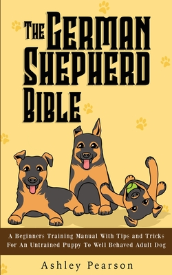 The German Shepherd Bible - A Beginners Training Manual With Tips and Tricks For An Untrained Puppy To Well Behaved Adult Dog Cover Image