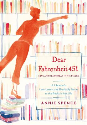 Dear Fahrenheit 451: Love and Heartbreak in the Stacks: A Librarian's Love Letters and Breakup Notes to the Books in Her Life Cover Image