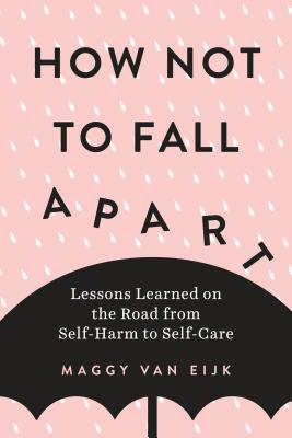 How Not to Fall Apart: Lessons Learned on the Road from Self-Harm to Self-Care Cover Image