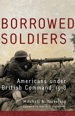 Borrowed Soldiers, Volume 17: Americans Under British Command, 1918 (Campaigns and Commanders #17) Cover Image