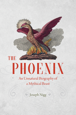 The Phoenix: An Unnatural Biography of a Mythical Beast Cover Image
