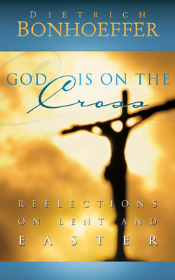 God Is on the Cross: Reflections on Lent and EasterDietrich Bonhoeffer