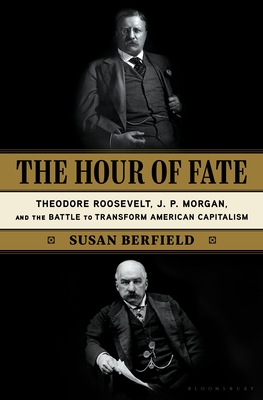 The Hour of Fate: Theodore Roosevelt, J.P. Morgan, and the Battle to Transform American Capitalism Cover Image
