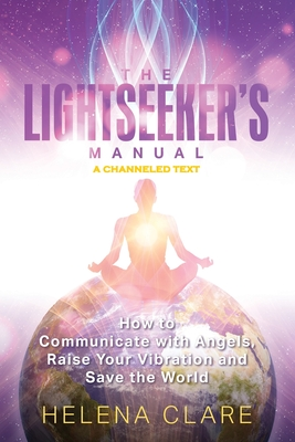 The Lightseeker's Manual: How to Communicate with Angels, Raise Your Vibrations and Save the World Cover Image