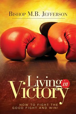 Living in Victory: How to Fight the Good Fight and Win Cover Image