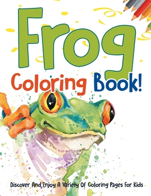 Frog Coloring Book! Discover And Enjoy A Variety Of Coloring Pages For Kids Cover Image