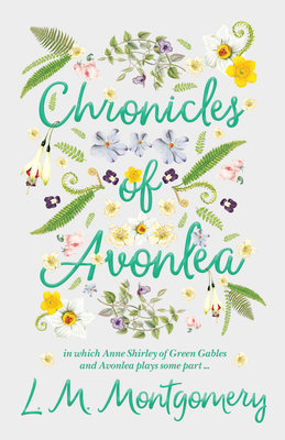 Chronicles of Avonlea, in Which Anne Shirley of Green Gables and Avonlea Plays Some Part .. Cover Image