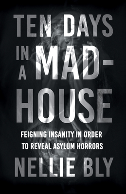 Ten Days in a Mad-House - Feigning Insanity in Order to Reveal Asylum Horrors;With a Biography by Frances E. Willard and Mary A. Livermore Cover Image