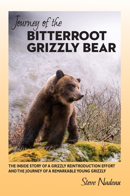 Journey of the Bitterroot Grizzly Bear: The Inside Story of a Grizzly Reintroduction Effort and the Journey of a Remarkable Young Grizzly Cover Image