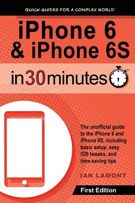 iPhone 6 & iPhone 6S In 30 Minutes: The unofficial guide to the iPhone 6 and iPhone 6S, including basic setup, easy iOS tweaks, and time-saving tips Cover Image