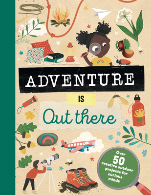 Adventure Is Out There: Over 50 Creative Activities for Outdoor Explorers Cover Image