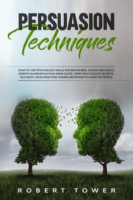 Persuasion Techniques: How To Use Psychology Skills For Beginners. Social Influence, Empath & Manipulation Mind Guide. Dark Psychology Secret Cover Image