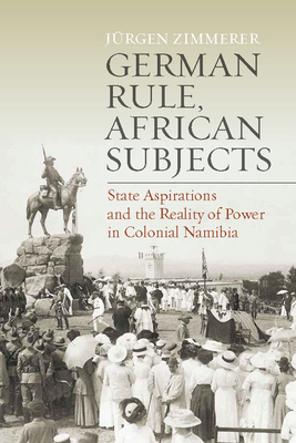 German Rule, African Subjects: State Aspirations and the Reality of Power in Colonial Namibia Cover Image