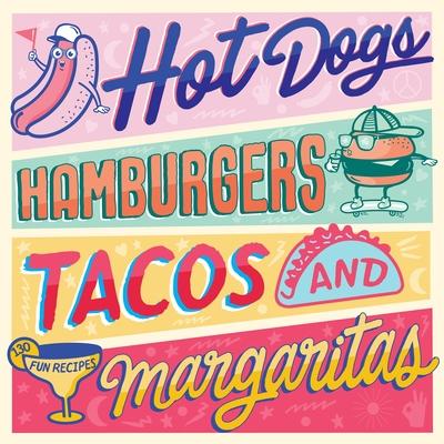 Hot Dogs, Hamburgers, Tacos & Margaritas: 130 Fun Recipes Cover Image