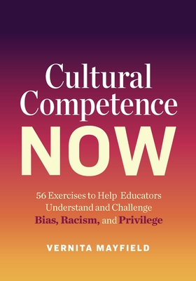 Cultural Competence Now: 56 Exercises to Help Educators Understand and Challenge Bias, Racism, and Privilege Cover Image