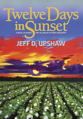 Twelve Days in Sunset: A Novel of Heroes and Villains in 1960s Mississippi Cover Image
