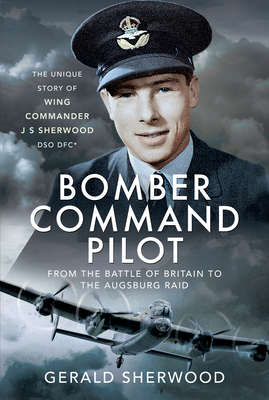 Bomber Command Pilot: From the Battle of Britain to the Augsburg Raid: The Unique Story of Wing Commander J S Sherwood Dso, Dfc* Cover Image