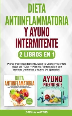 Dieta Antiinflamatoria y Ayuno Intermitente - 2 Libros En 1: Pierde Peso Rápidamente, Sana tu Cuerpo y Siéntete Mejor en 7 Días + Plan de Alimentación Cover Image