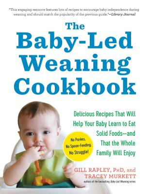 The Baby-Led Weaning Cookbook: Delicious Recipes That Will Help Your Baby Learn to Eat Solid Foods—and That the Whole Family Will Enjoy Cover Image